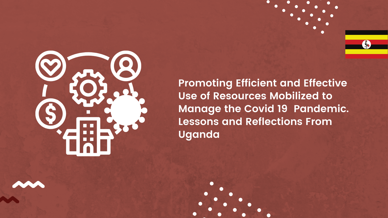 Promoting Efficient and Effective Use of Resources Mobilized to Manage the Covid 19  Pandemic. Lessons and Reflections From Uganda