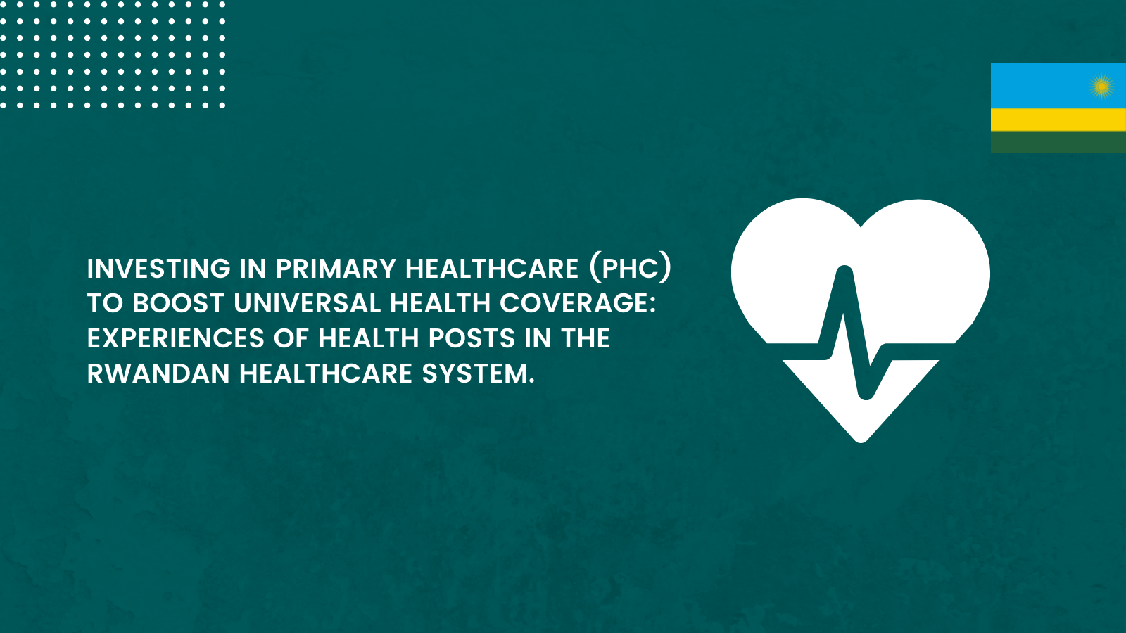 Investing in Primary Healthcare (PHC) to Boost Universal Health Coverage: Experiences of Health Posts in the Rwandan Healthcare System.